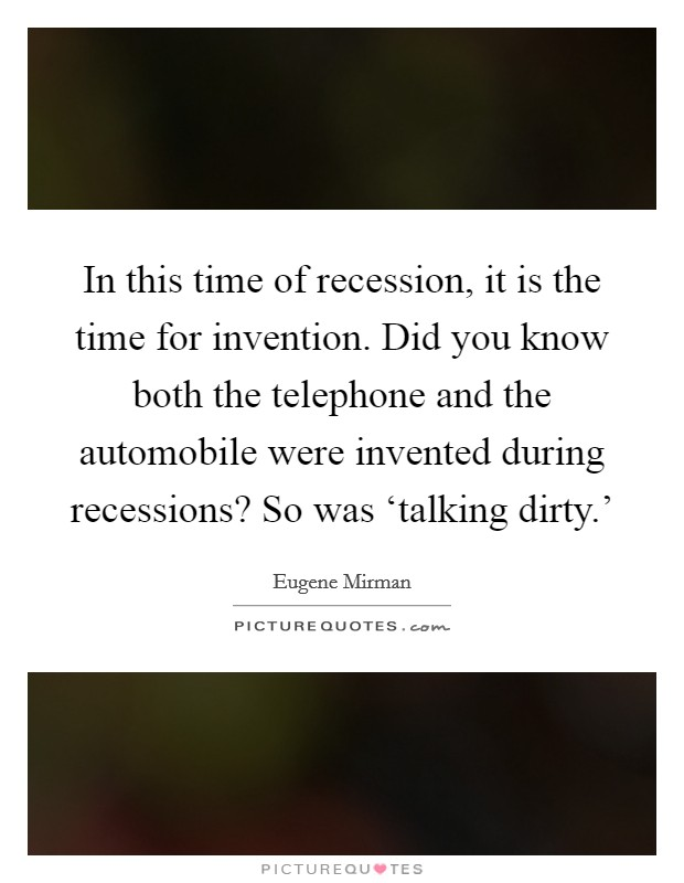 In this time of recession, it is the time for invention. Did you know both the telephone and the automobile were invented during recessions? So was 'talking dirty.' Picture Quote #1