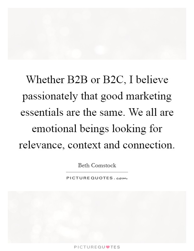 Whether B2B or B2C, I believe passionately that good marketing essentials are the same. We all are emotional beings looking for relevance, context and connection Picture Quote #1