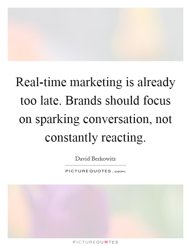 Real-time marketing is already too late. Brands should focus on sparking conversation, not constantly reacting Picture Quote #1
