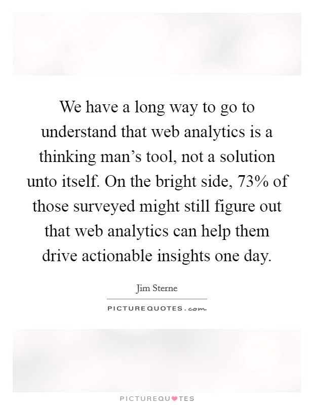We have a long way to go to understand that web analytics is a thinking man's tool, not a solution unto itself. On the bright side, 73% of those surveyed might still figure out that web analytics can help them drive actionable insights one day Picture Quote #1