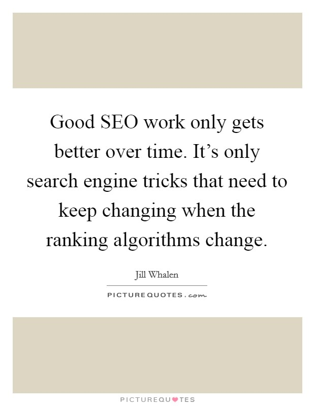 Good SEO work only gets better over time. It's only search engine tricks that need to keep changing when the ranking algorithms change Picture Quote #1