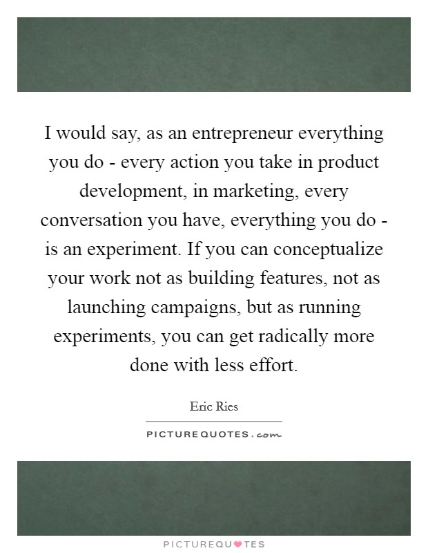 I would say, as an entrepreneur everything you do - every action you take in product development, in marketing, every conversation you have, everything you do - is an experiment. If you can conceptualize your work not as building features, not as launching campaigns, but as running experiments, you can get radically more done with less effort Picture Quote #1