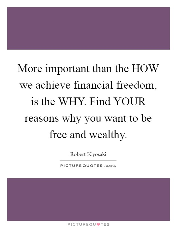 More important than the HOW we achieve financial freedom, is the WHY. Find YOUR reasons why you want to be free and wealthy Picture Quote #1
