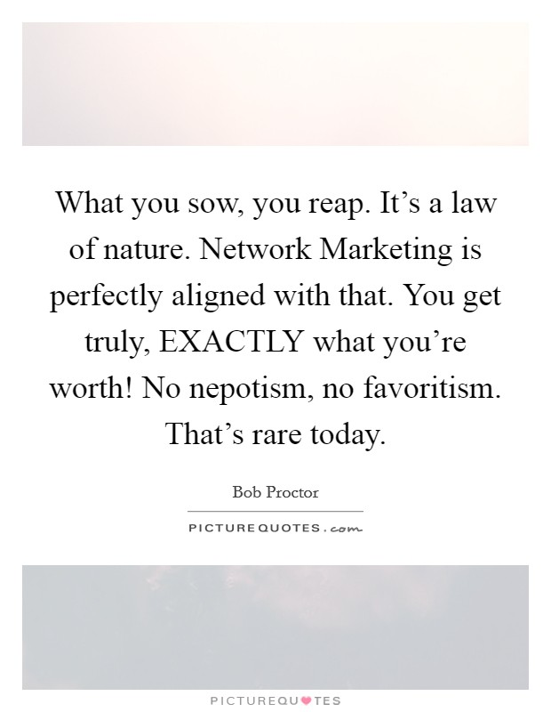What you sow, you reap. It's a law of nature. Network Marketing is perfectly aligned with that. You get truly, EXACTLY what you're worth! No nepotism, no favoritism. That's rare today Picture Quote #1
