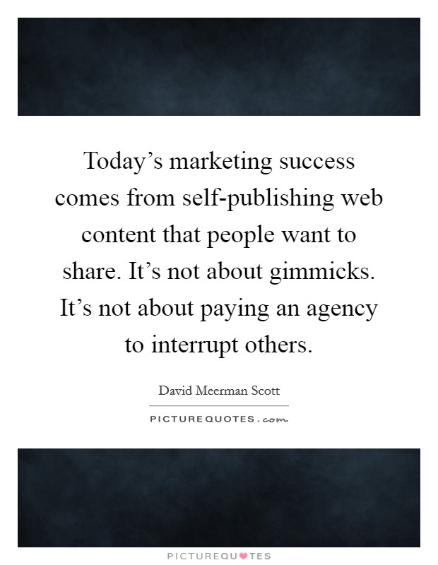 Today's marketing success comes from self-publishing web content that people want to share. It's not about gimmicks. It's not about paying an agency to interrupt others Picture Quote #1