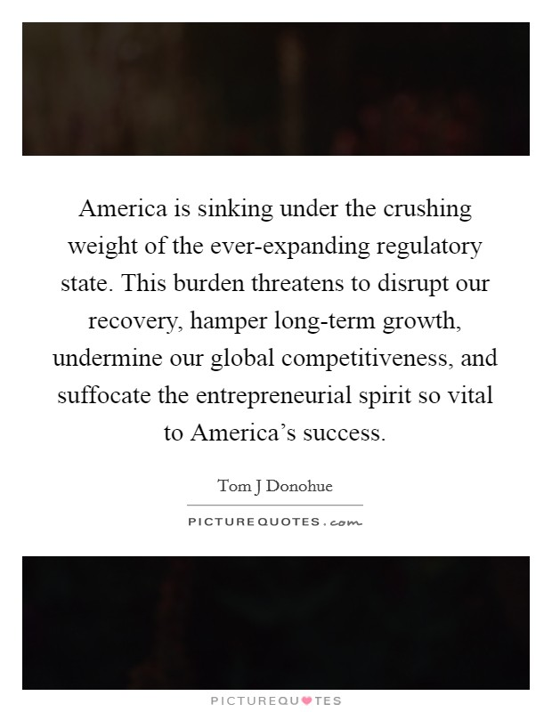 America is sinking under the crushing weight of the ever-expanding regulatory state. This burden threatens to disrupt our recovery, hamper long-term growth, undermine our global competitiveness, and suffocate the entrepreneurial spirit so vital to America's success Picture Quote #1