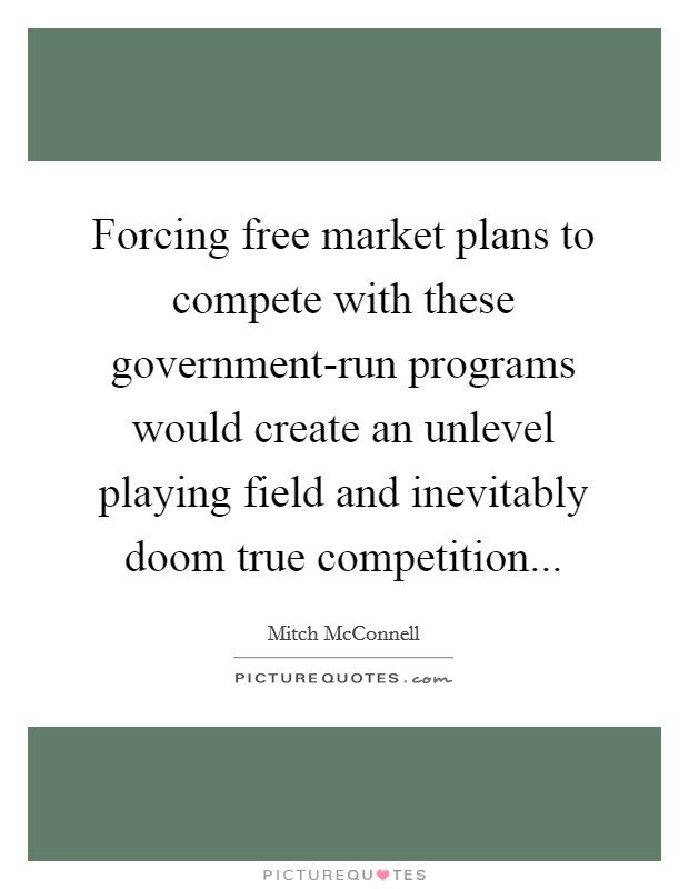 Forcing free market plans to compete with these government-run programs would create an unlevel playing field and inevitably doom true competition Picture Quote #1