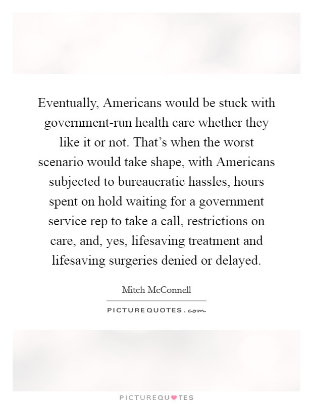Eventually, Americans would be stuck with government-run health care whether they like it or not. That's when the worst scenario would take shape, with Americans subjected to bureaucratic hassles, hours spent on hold waiting for a government service rep to take a call, restrictions on care, and, yes, lifesaving treatment and lifesaving surgeries denied or delayed Picture Quote #1