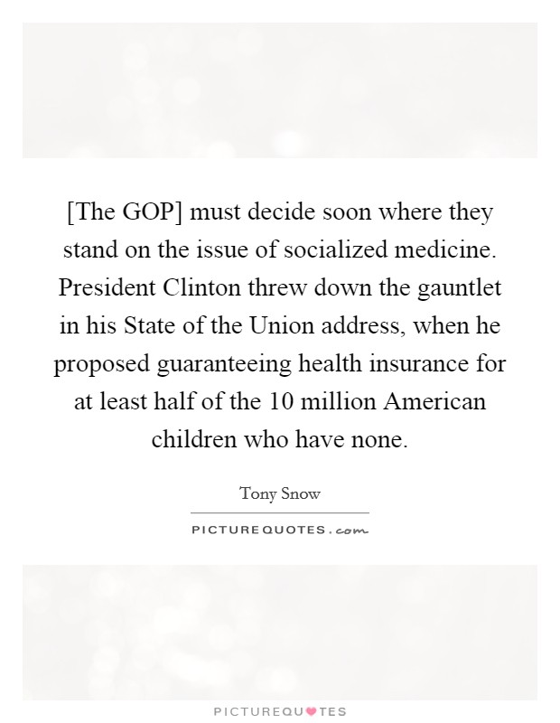 [The GOP] must decide soon where they stand on the issue of socialized medicine. President Clinton threw down the gauntlet in his State of the Union address, when he proposed guaranteeing health insurance for at least half of the 10 million American children who have none Picture Quote #1
