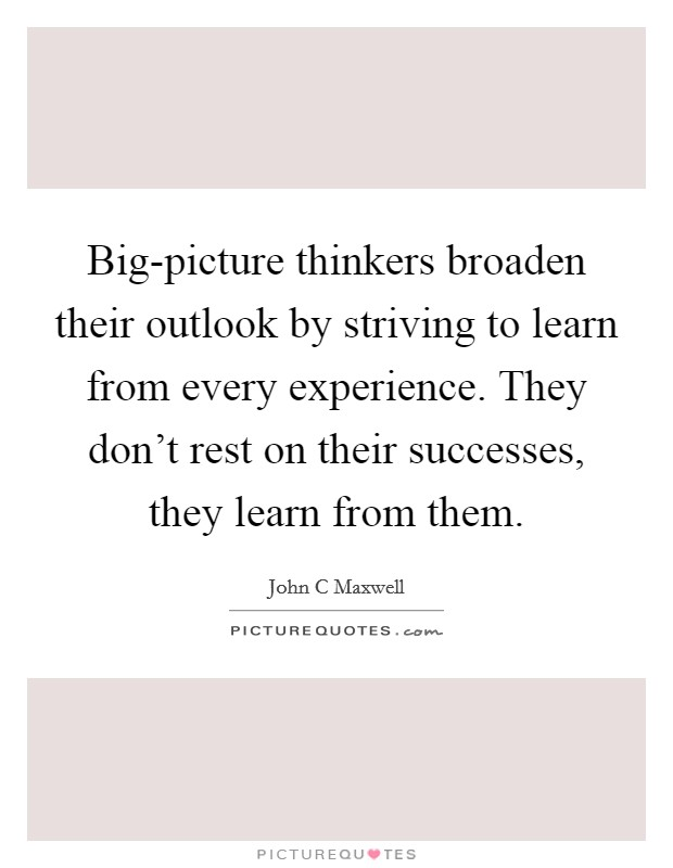 Big-picture thinkers broaden their outlook by striving to learn from every experience. They don't rest on their successes, they learn from them Picture Quote #1