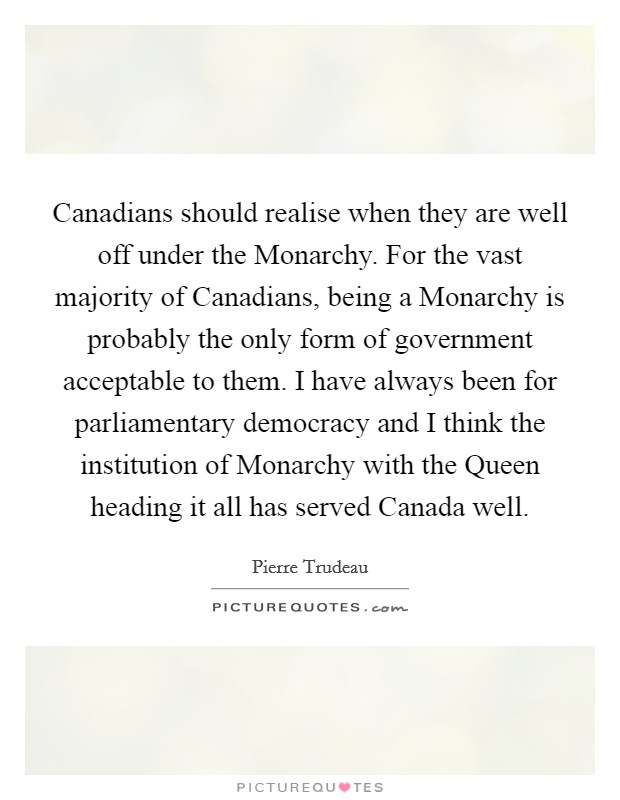 Canadians should realise when they are well off under the Monarchy. For the vast majority of Canadians, being a Monarchy is probably the only form of government acceptable to them. I have always been for parliamentary democracy and I think the institution of Monarchy with the Queen heading it all has served Canada well Picture Quote #1