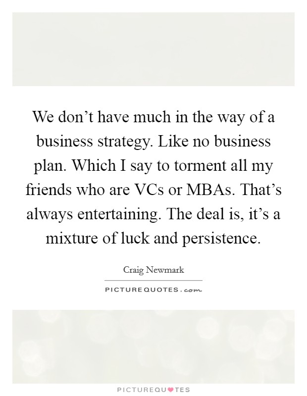 We don't have much in the way of a business strategy. Like no business plan. Which I say to torment all my friends who are VCs or MBAs. That's always entertaining. The deal is, it's a mixture of luck and persistence Picture Quote #1