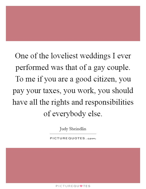 One of the loveliest weddings I ever performed was that of a gay couple. To me if you are a good citizen, you pay your taxes, you work, you should have all the rights and responsibilities of everybody else Picture Quote #1