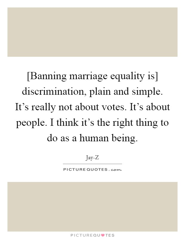 [Banning marriage equality is] discrimination, plain and simple. It's really not about votes. It's about people. I think it's the right thing to do as a human being Picture Quote #1