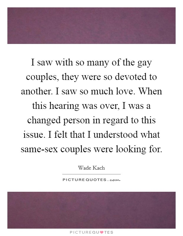 I saw with so many of the gay couples, they were so devoted to another. I saw so much love. When this hearing was over, I was a changed person in regard to this issue. I felt that I understood what same-sex couples were looking for Picture Quote #1