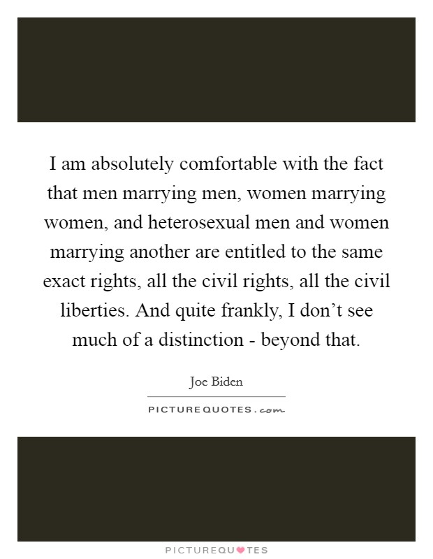 I am absolutely comfortable with the fact that men marrying men, women marrying women, and heterosexual men and women marrying another are entitled to the same exact rights, all the civil rights, all the civil liberties. And quite frankly, I don't see much of a distinction - beyond that Picture Quote #1