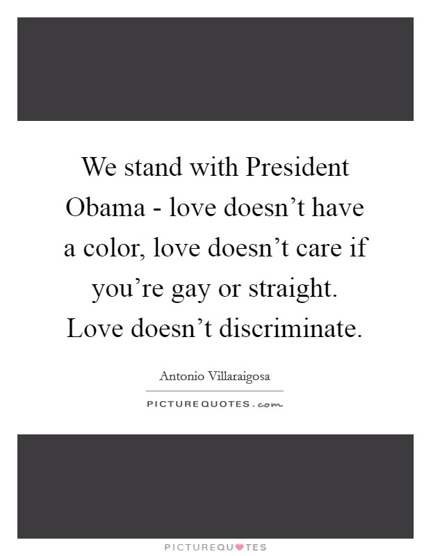We stand with President Obama - love doesn't have a color, love doesn't care if you're gay or straight. Love doesn't discriminate Picture Quote #1