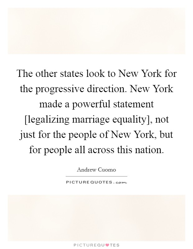 The other states look to New York for the progressive direction. New York made a powerful statement [legalizing marriage equality], not just for the people of New York, but for people all across this nation Picture Quote #1