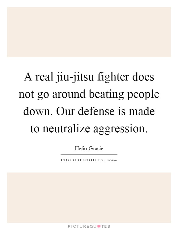 A real jiu-jitsu fighter does not go around beating people down. Our defense is made to neutralize aggression Picture Quote #1