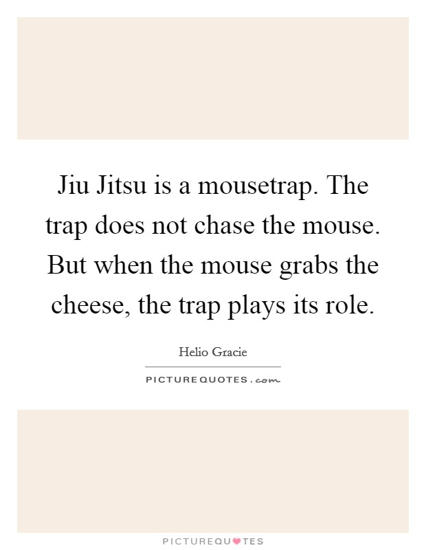 Jiu Jitsu is a mousetrap. The trap does not chase the mouse. But when the mouse grabs the cheese, the trap plays its role Picture Quote #1
