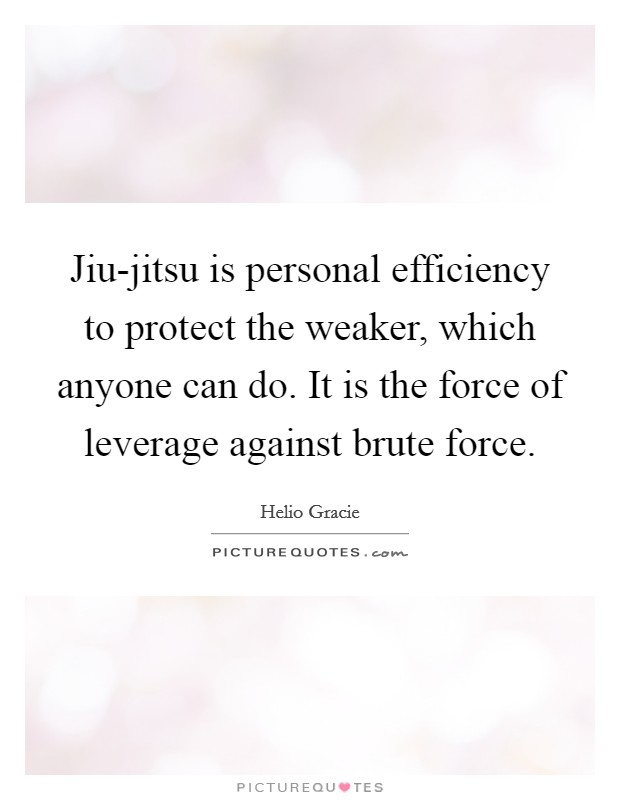 Jiu-jitsu is personal efficiency to protect the weaker, which anyone can do. It is the force of leverage against brute force Picture Quote #1
