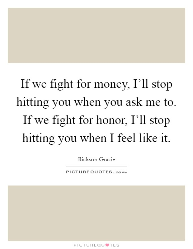 If we fight for money, I'll stop hitting you when you ask me to. If we fight for honor, I'll stop hitting you when I feel like it Picture Quote #1