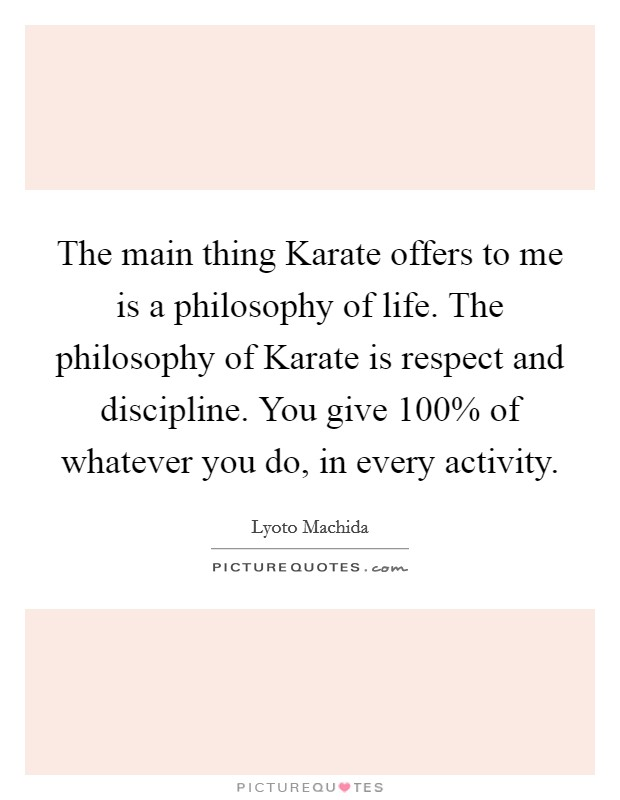 The main thing Karate offers to me is a philosophy of life. The philosophy of Karate is respect and discipline. You give 100% of whatever you do, in every activity Picture Quote #1