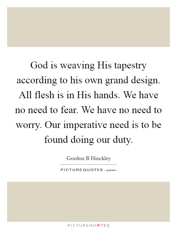 God is weaving His tapestry according to his own grand design. All flesh is in His hands. We have no need to fear. We have no need to worry. Our imperative need is to be found doing our duty Picture Quote #1