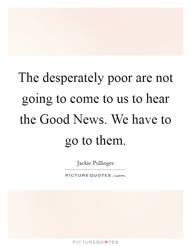The desperately poor are not going to come to us to hear the Good News. We have to go to them Picture Quote #1