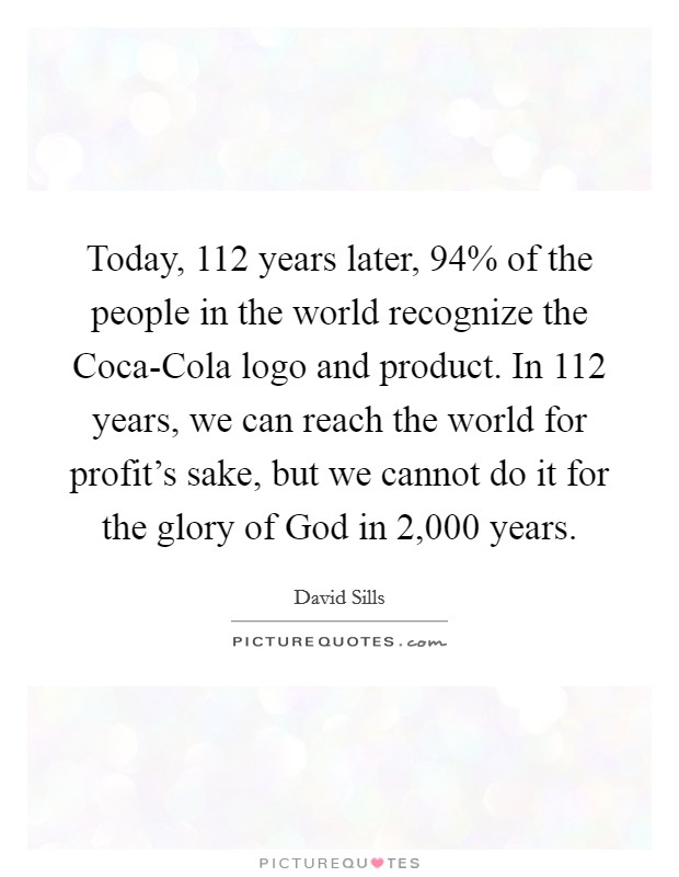 Today, 112 years later, 94% of the people in the world recognize the Coca-Cola logo and product. In 112 years, we can reach the world for profit's sake, but we cannot do it for the glory of God in 2,000 years Picture Quote #1