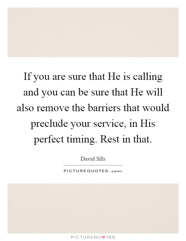 If you are sure that He is calling and you can be sure that He will also remove the barriers that would preclude your service, in His perfect timing. Rest in that Picture Quote #1