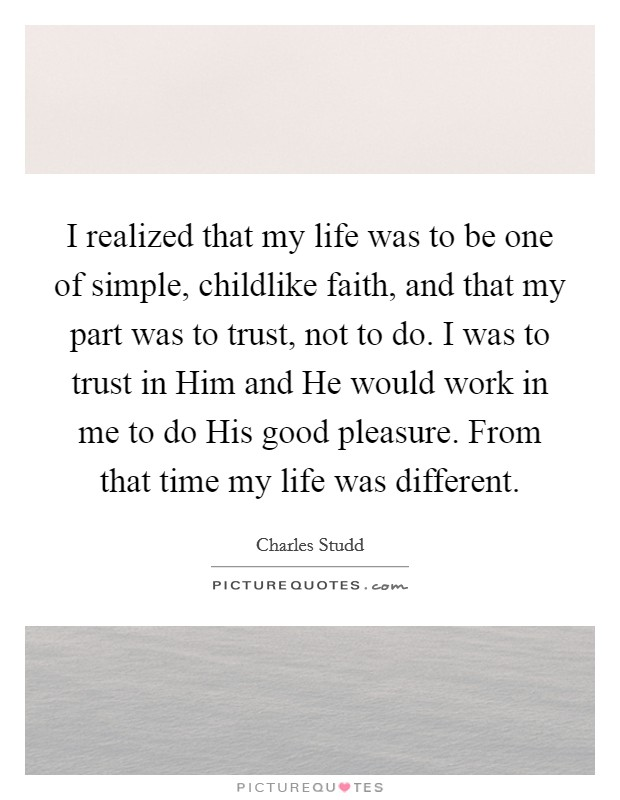 I realized that my life was to be one of simple, childlike faith, and that my part was to trust, not to do. I was to trust in Him and He would work in me to do His good pleasure. From that time my life was different Picture Quote #1