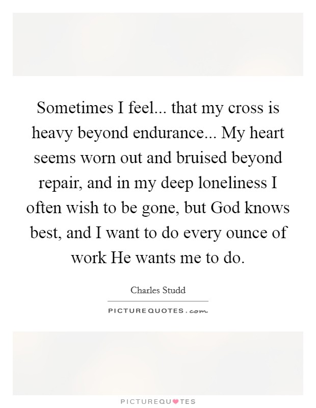 Sometimes I feel... that my cross is heavy beyond endurance ...