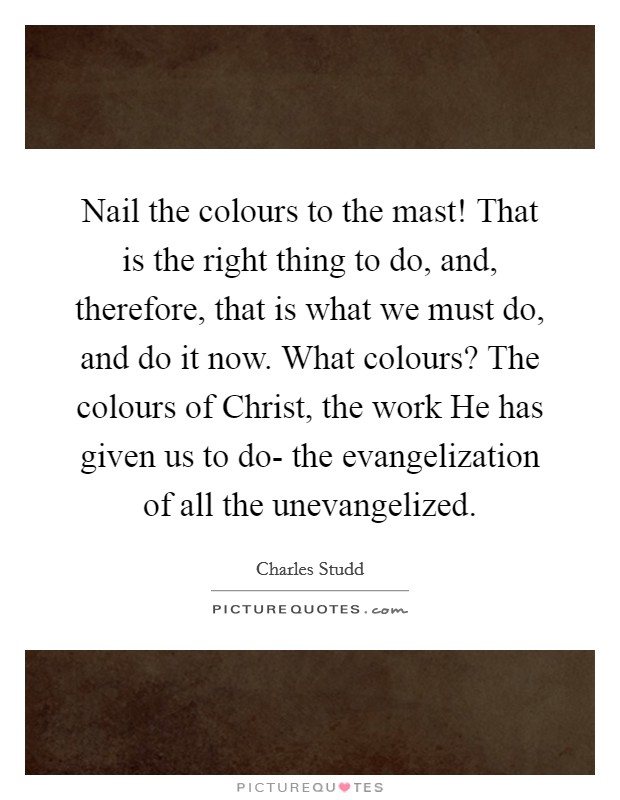 Nail the colours to the mast! That is the right thing to do, and, therefore, that is what we must do, and do it now. What colours? The colours of Christ, the work He has given us to do- the evangelization of all the unevangelized Picture Quote #1