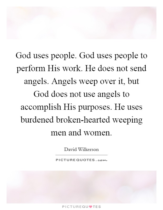 God uses people. God uses people to perform His work. He does not send angels. Angels weep over it, but God does not use angels to accomplish His purposes. He uses burdened broken-hearted weeping men and women Picture Quote #1