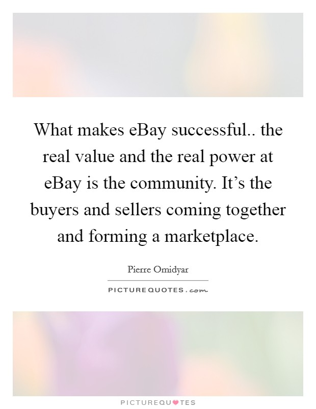 What makes eBay successful.. the real value and the real power at eBay is the community. It's the buyers and sellers coming together and forming a marketplace Picture Quote #1