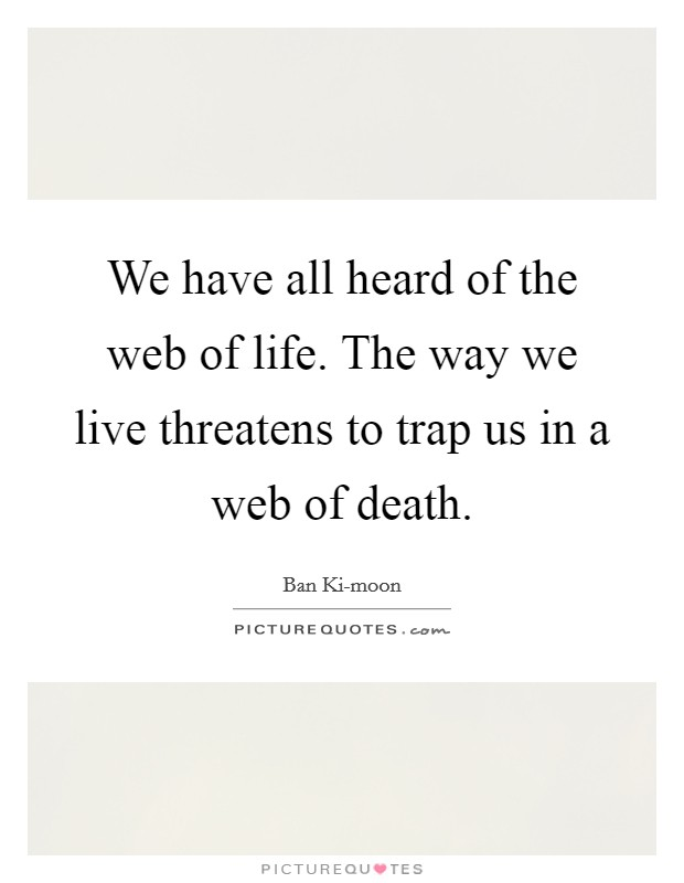 We have all heard of the web of life. The way we live threatens to trap us in a web of death Picture Quote #1