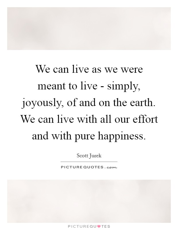 We can live as we were meant to live - simply, joyously, of and on the earth. We can live with all our effort and with pure happiness Picture Quote #1