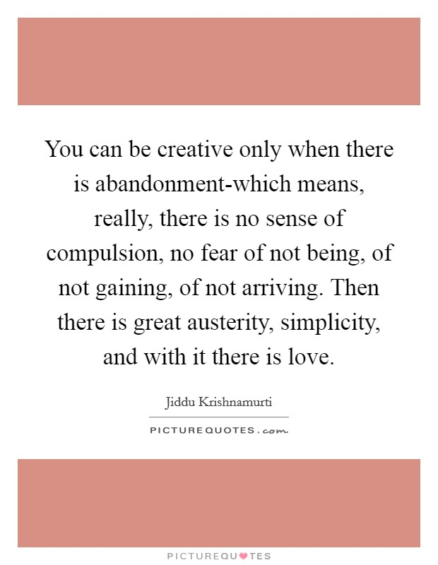 You can be creative only when there is abandonment-which means, really, there is no sense of compulsion, no fear of not being, of not gaining, of not arriving. Then there is great austerity, simplicity, and with it there is love Picture Quote #1