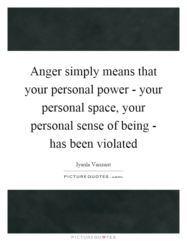 Anger simply means that your personal power - your personal space, your personal sense of being - has been violated Picture Quote #1