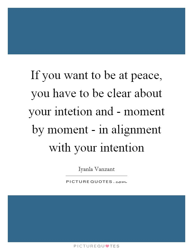 If you want to be at peace, you have to be clear about your intetion and - moment by moment - in alignment with your intention Picture Quote #1