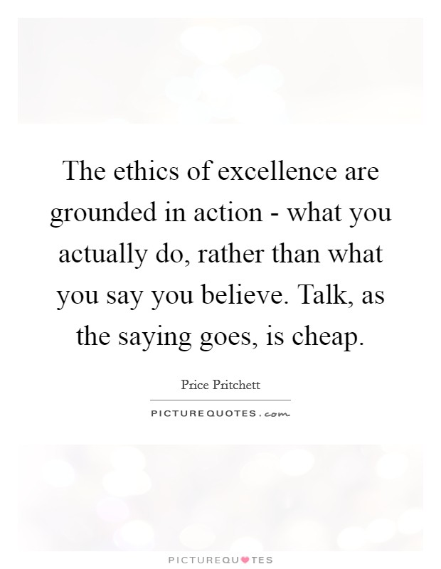 The ethics of excellence are grounded in action - what you actually do, rather than what you say you believe. Talk, as the saying goes, is cheap Picture Quote #1