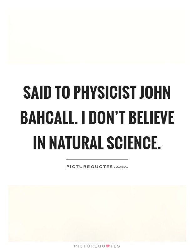 Said to physicist John Bahcall. I don't believe in natural science Picture Quote #1