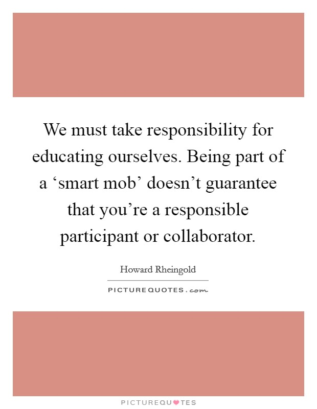 We must take responsibility for educating ourselves. Being part of a 'smart mob' doesn't guarantee that you're a responsible participant or collaborator Picture Quote #1