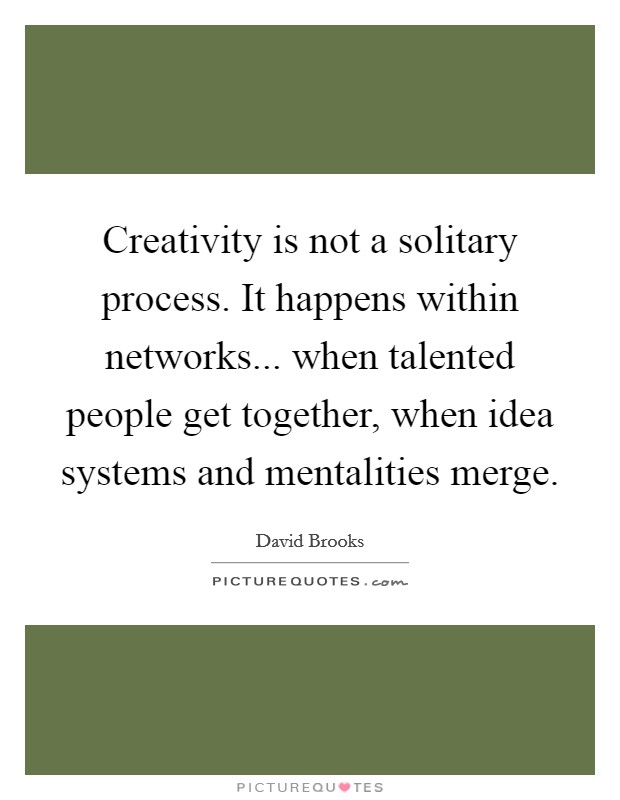 Creativity is not a solitary process. It happens within networks... when talented people get together, when idea systems and mentalities merge Picture Quote #1