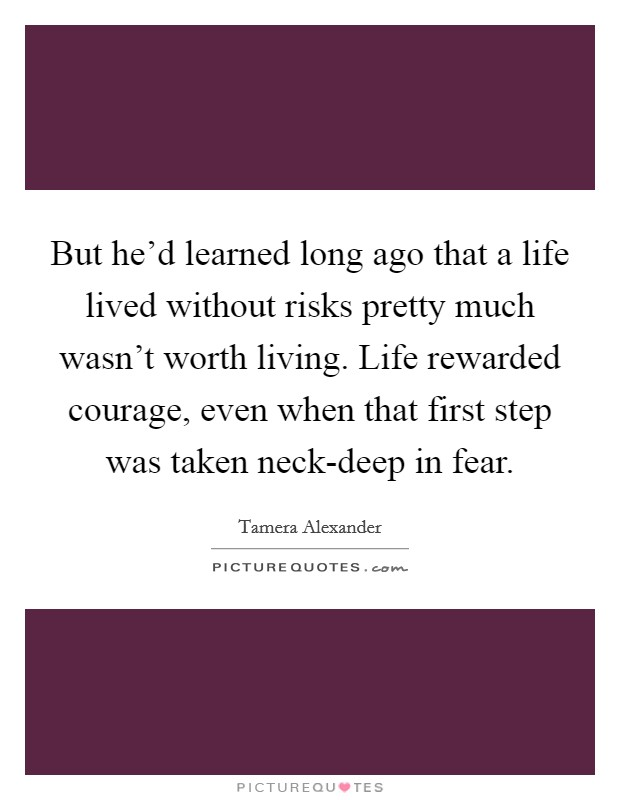 But he'd learned long ago that a life lived without risks pretty much wasn't worth living. Life rewarded courage, even when that first step was taken neck-deep in fear Picture Quote #1