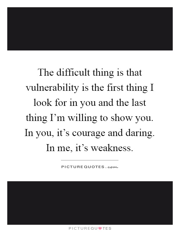 The difficult thing is that vulnerability is the first thing I look for in you and the last thing I'm willing to show you. In you, it's courage and daring. In me, it's weakness Picture Quote #1