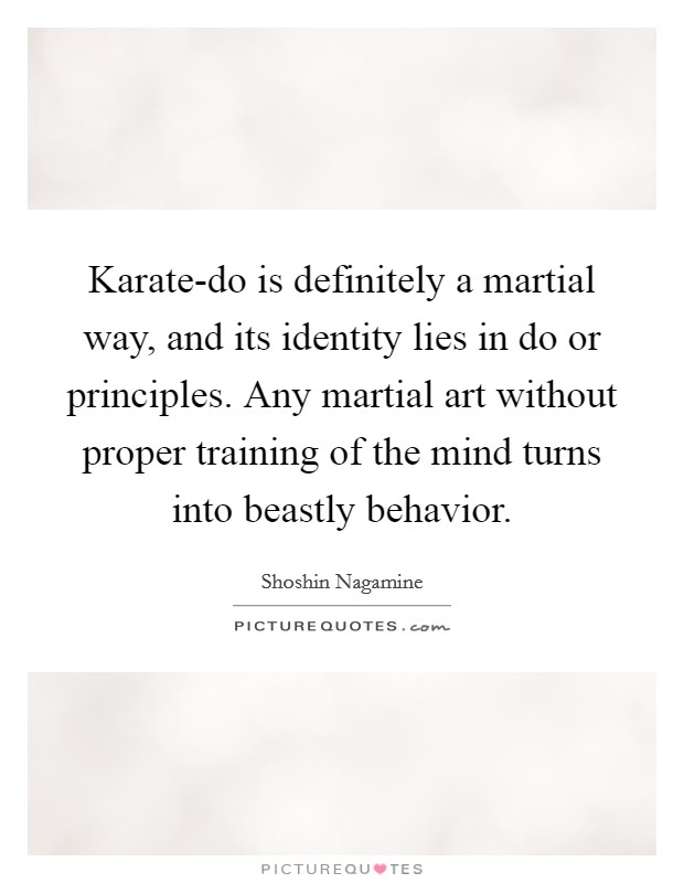 Karate-do is definitely a martial way, and its identity lies in do or principles. Any martial art without proper training of the mind turns into beastly behavior Picture Quote #1