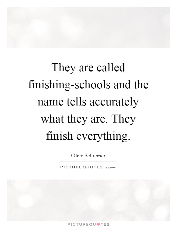 They are called finishing-schools and the name tells accurately what they are. They finish everything Picture Quote #1