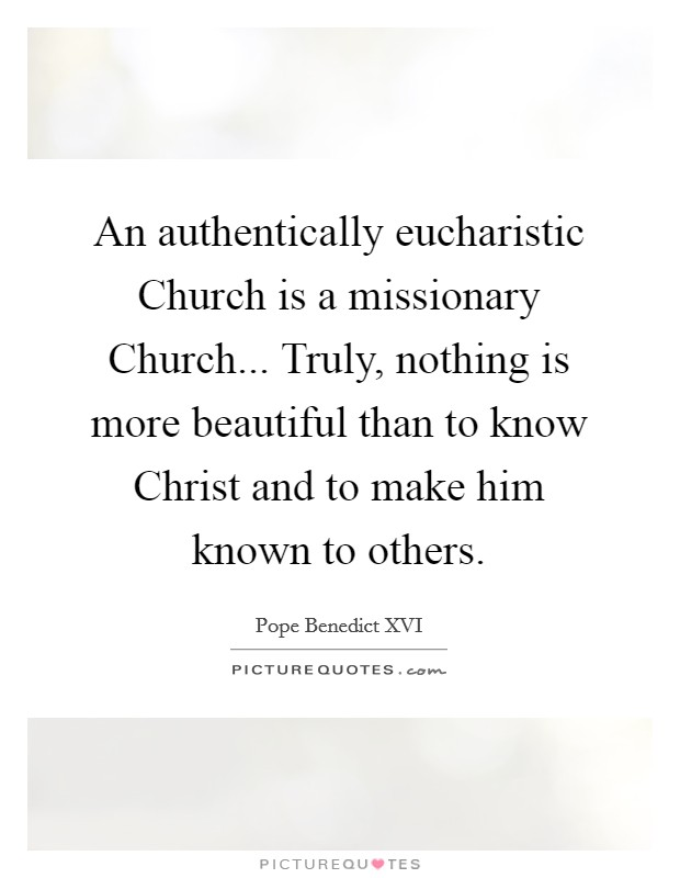 An authentically eucharistic Church is a missionary Church... Truly, nothing is more beautiful than to know Christ and to make him known to others Picture Quote #1